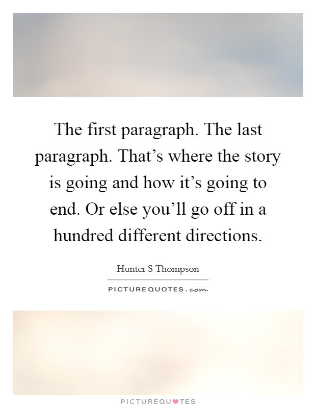 The first paragraph. The last paragraph. That's where the story is going and how it's going to end. Or else you'll go off in a hundred different directions Picture Quote #1