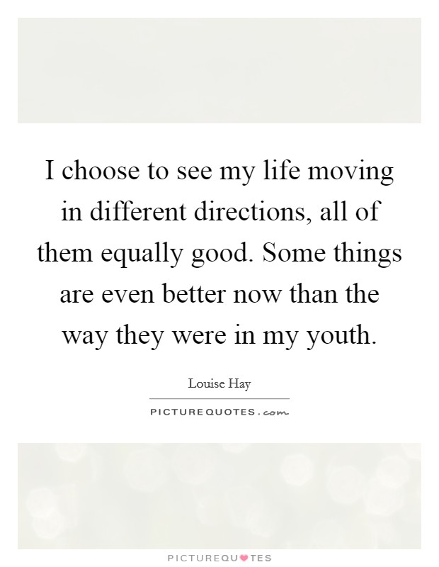 I choose to see my life moving in different directions, all of them equally good. Some things are even better now than the way they were in my youth Picture Quote #1