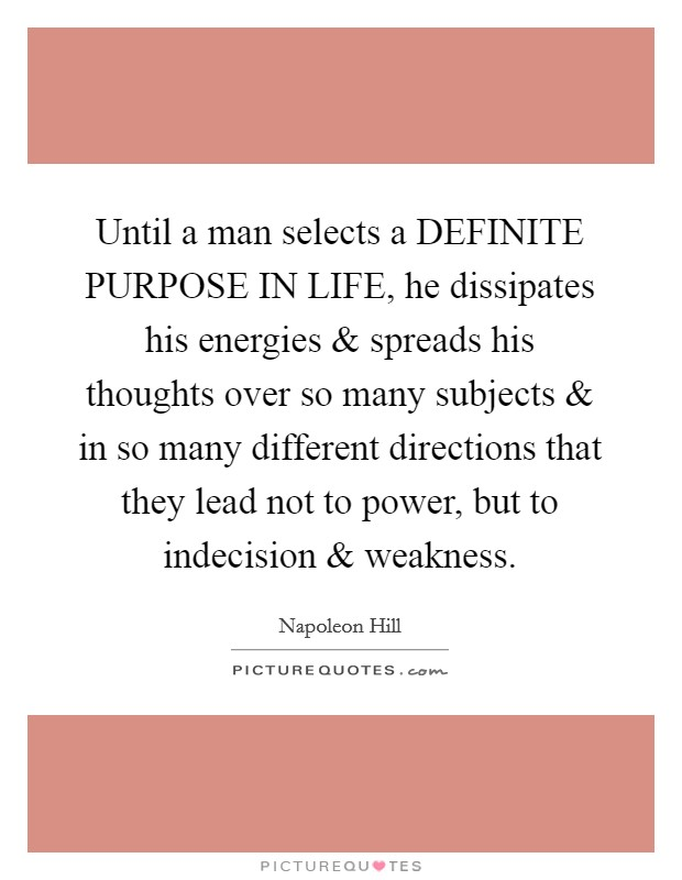 Until a man selects a DEFINITE PURPOSE IN LIFE, he dissipates his energies and spreads his thoughts over so many subjects and in so many different directions that they lead not to power, but to indecision and weakness Picture Quote #1