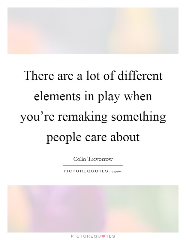 There are a lot of different elements in play when you're remaking something people care about Picture Quote #1