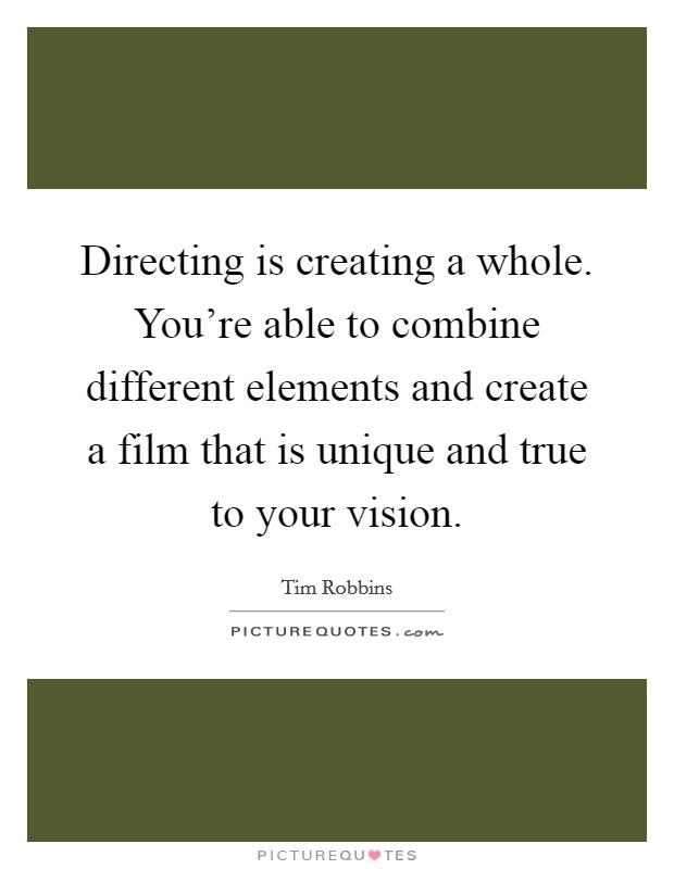 Directing is creating a whole. You're able to combine different elements and create a film that is unique and true to your vision Picture Quote #1