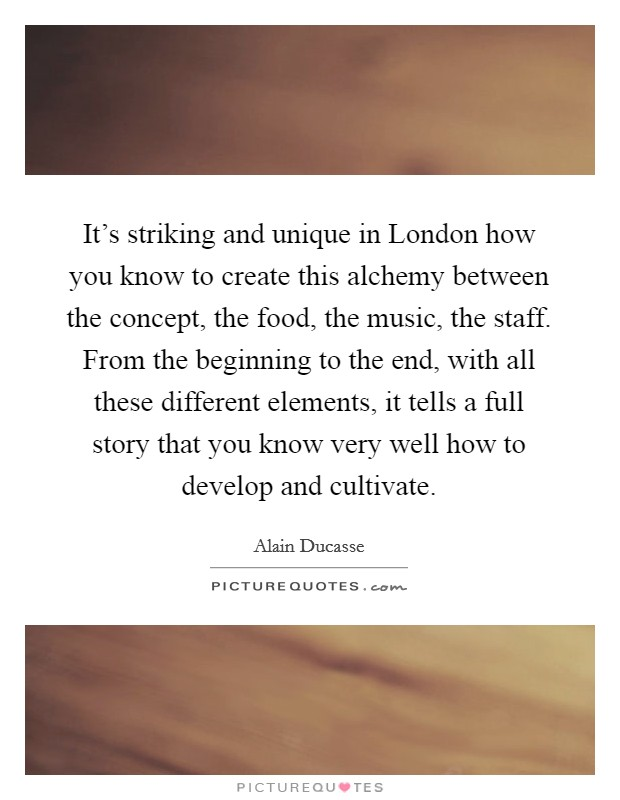 It's striking and unique in London how you know to create this alchemy between the concept, the food, the music, the staff. From the beginning to the end, with all these different elements, it tells a full story that you know very well how to develop and cultivate Picture Quote #1