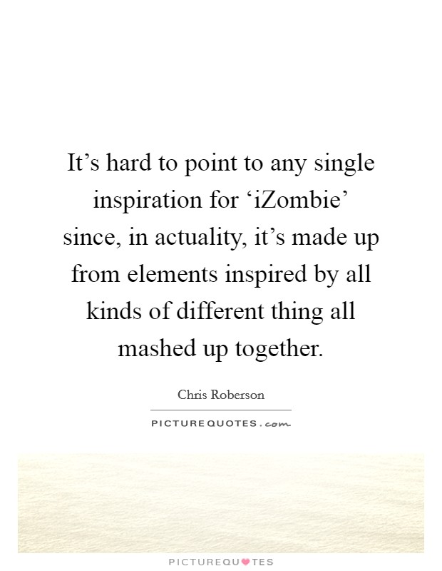 It's hard to point to any single inspiration for 'iZombie' since, in actuality, it's made up from elements inspired by all kinds of different thing all mashed up together Picture Quote #1