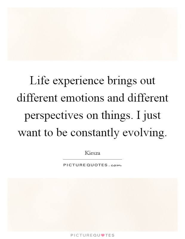 Life experience brings out different emotions and different perspectives on things. I just want to be constantly evolving Picture Quote #1