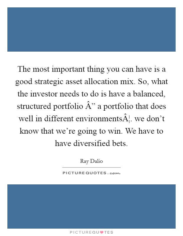 "The most important thing you can have is a good strategic asset allocation mix. So, what the investor needs to do is have a balanced, structured portfolio "" a portfolio that does well in different environments¦. we don't know that we're going to win. We have to have diversified bets Picture Quote #1"