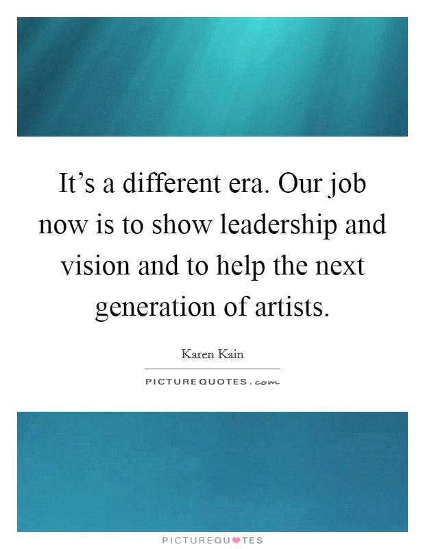 It's a different era. Our job now is to show leadership and vision and to help the next generation of artists Picture Quote #1