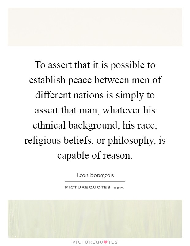 To assert that it is possible to establish peace between men of different nations is simply to assert that man, whatever his ethnical background, his race, religious beliefs, or philosophy, is capable of reason. Picture Quote #1