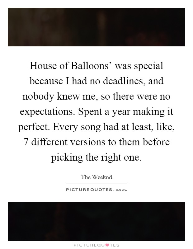 House of Balloons' was special because I had no deadlines, and nobody knew me, so there were no expectations. Spent a year making it perfect. Every song had at least, like, 7 different versions to them before picking the right one. Picture Quote #1