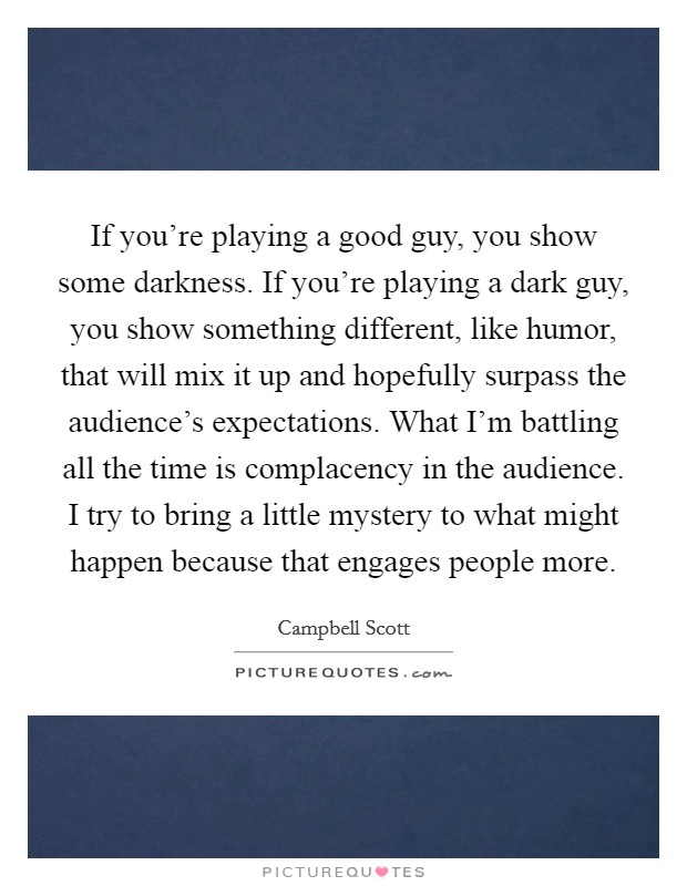 If you're playing a good guy, you show some darkness. If you're playing a dark guy, you show something different, like humor, that will mix it up and hopefully surpass the audience's expectations. What I'm battling all the time is complacency in the audience. I try to bring a little mystery to what might happen because that engages people more Picture Quote #1