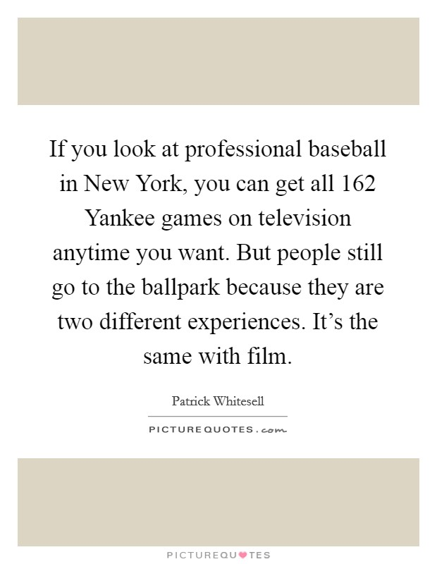 If you look at professional baseball in New York, you can get all 162 Yankee games on television anytime you want. But people still go to the ballpark because they are two different experiences. It's the same with film Picture Quote #1