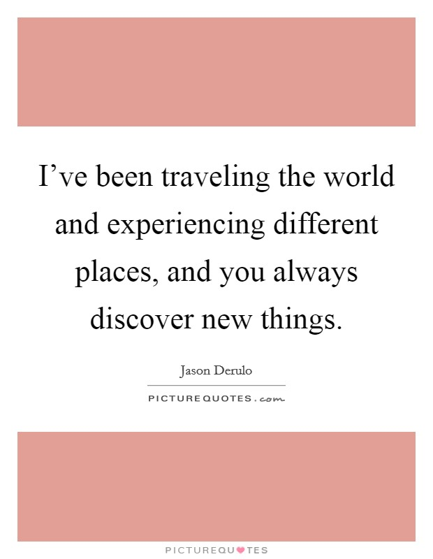 I've been traveling the world and experiencing different places, and you always discover new things Picture Quote #1