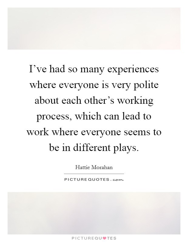 I've had so many experiences where everyone is very polite about each other's working process, which can lead to work where everyone seems to be in different plays Picture Quote #1