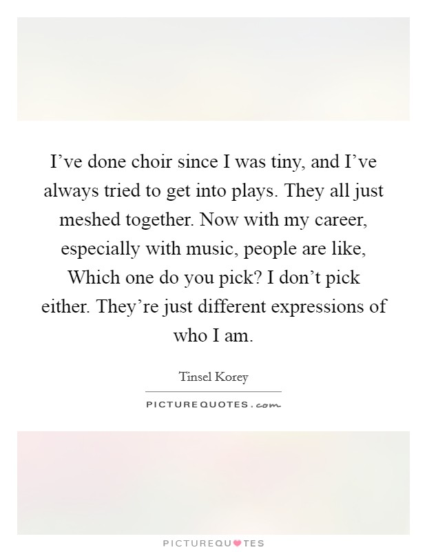 I've done choir since I was tiny, and I've always tried to get into plays. They all just meshed together. Now with my career, especially with music, people are like, Which one do you pick? I don't pick either. They're just different expressions of who I am Picture Quote #1