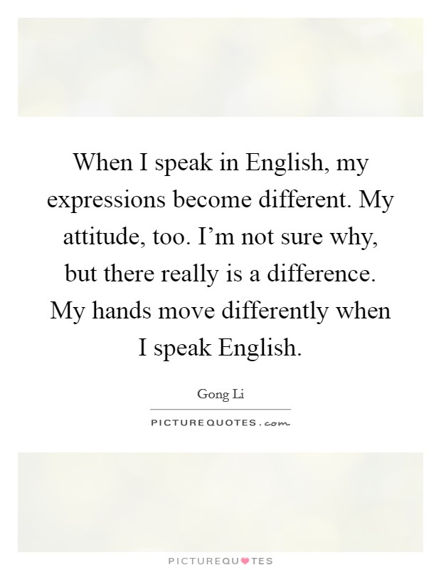When I speak in English, my expressions become different. My attitude, too. I'm not sure why, but there really is a difference. My hands move differently when I speak English Picture Quote #1