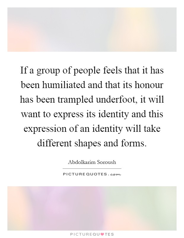 If a group of people feels that it has been humiliated and that its honour has been trampled underfoot, it will want to express its identity and this expression of an identity will take different shapes and forms. Picture Quote #1