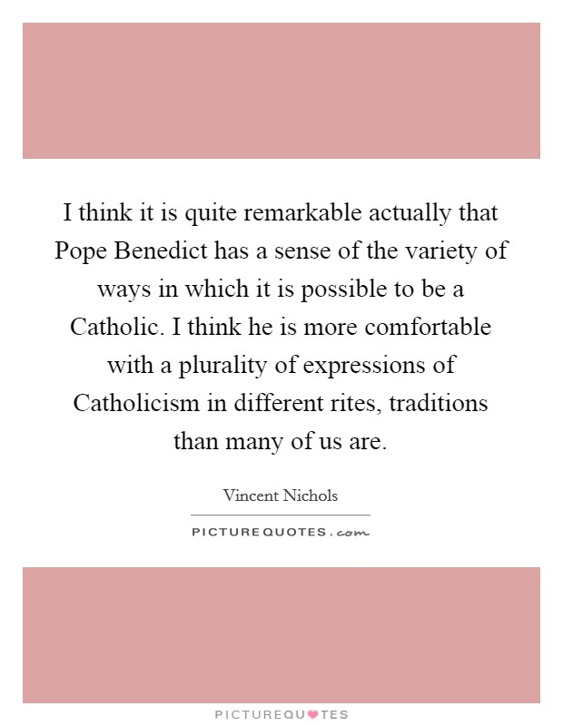 I think it is quite remarkable actually that Pope Benedict has a sense of the variety of ways in which it is possible to be a Catholic. I think he is more comfortable with a plurality of expressions of Catholicism in different rites, traditions than many of us are Picture Quote #1