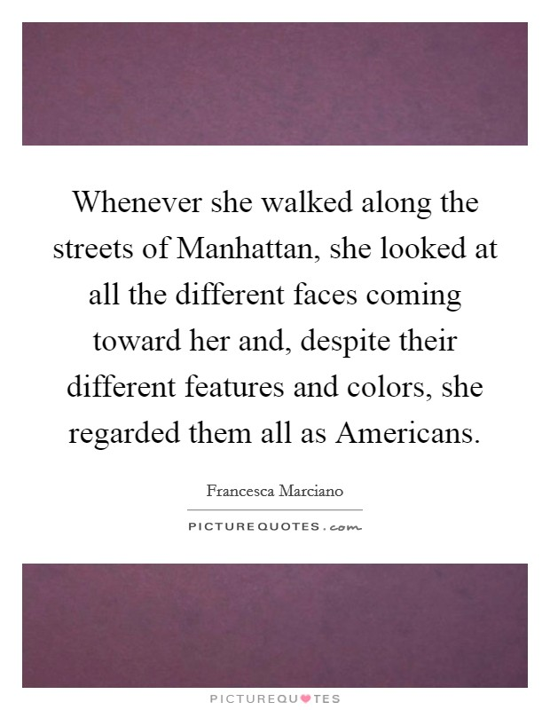 Whenever she walked along the streets of Manhattan, she looked at all the different faces coming toward her and, despite their different features and colors, she regarded them all as Americans Picture Quote #1