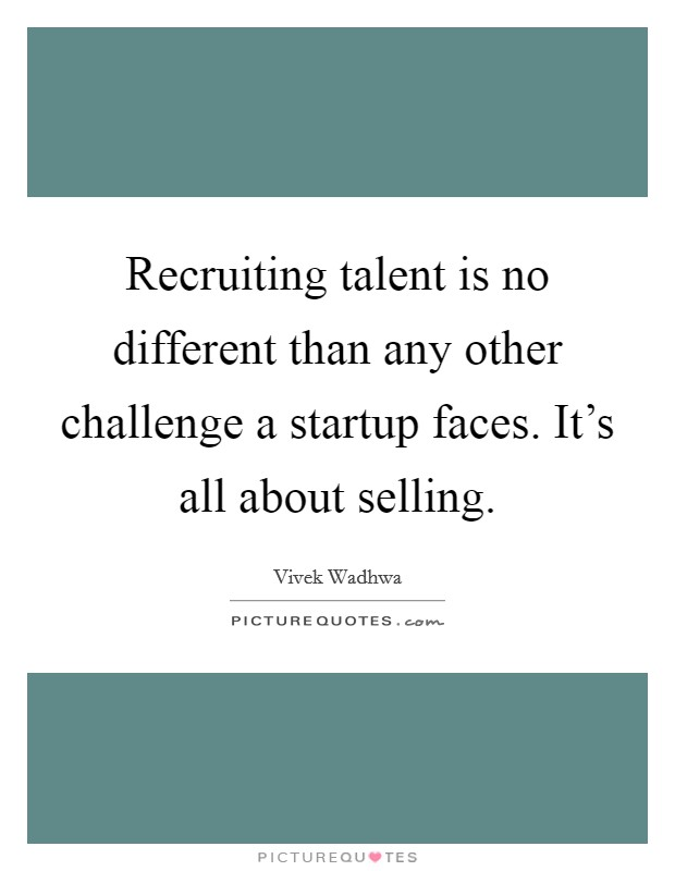 Recruiting talent is no different than any other challenge a startup faces. It's all about selling Picture Quote #1