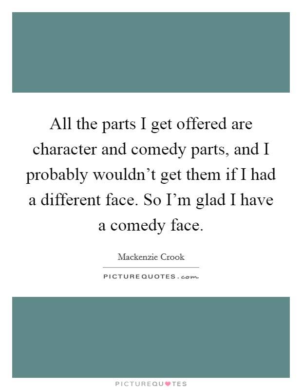 All the parts I get offered are character and comedy parts, and I probably wouldn't get them if I had a different face. So I'm glad I have a comedy face. Picture Quote #1