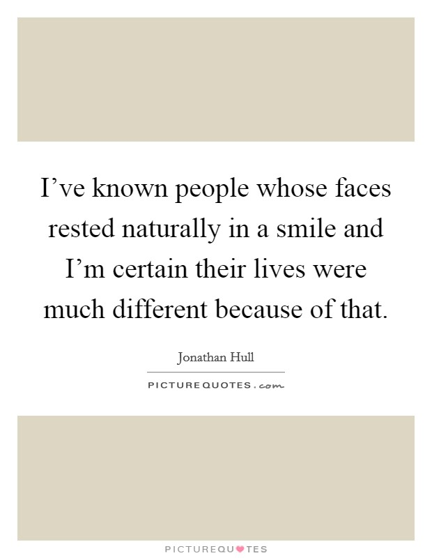 I've known people whose faces rested naturally in a smile and I'm certain their lives were much different because of that Picture Quote #1