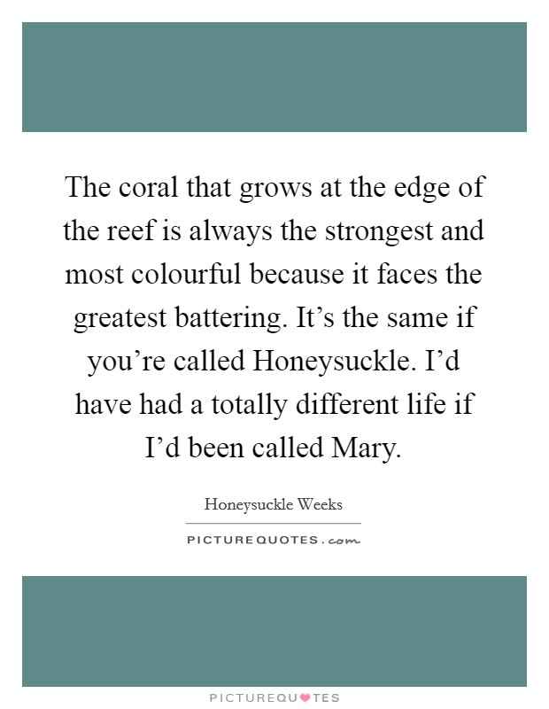 The coral that grows at the edge of the reef is always the strongest and most colourful because it faces the greatest battering. It's the same if you're called Honeysuckle. I'd have had a totally different life if I'd been called Mary Picture Quote #1