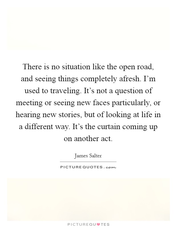 There is no situation like the open road, and seeing things completely afresh. I'm used to traveling. It's not a question of meeting or seeing new faces particularly, or hearing new stories, but of looking at life in a different way. It's the curtain coming up on another act Picture Quote #1