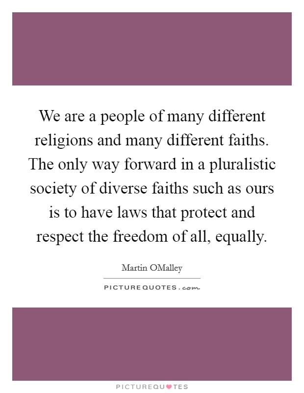 We are a people of many different religions and many different faiths. The only way forward in a pluralistic society of diverse faiths such as ours is to have laws that protect and respect the freedom of all, equally Picture Quote #1