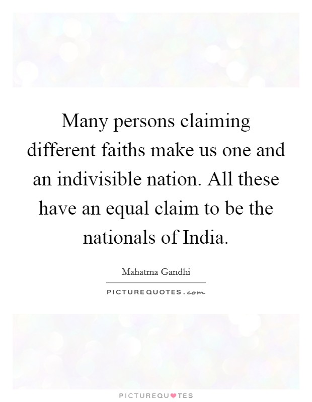 Many persons claiming different faiths make us one and an indivisible nation. All these have an equal claim to be the nationals of India Picture Quote #1