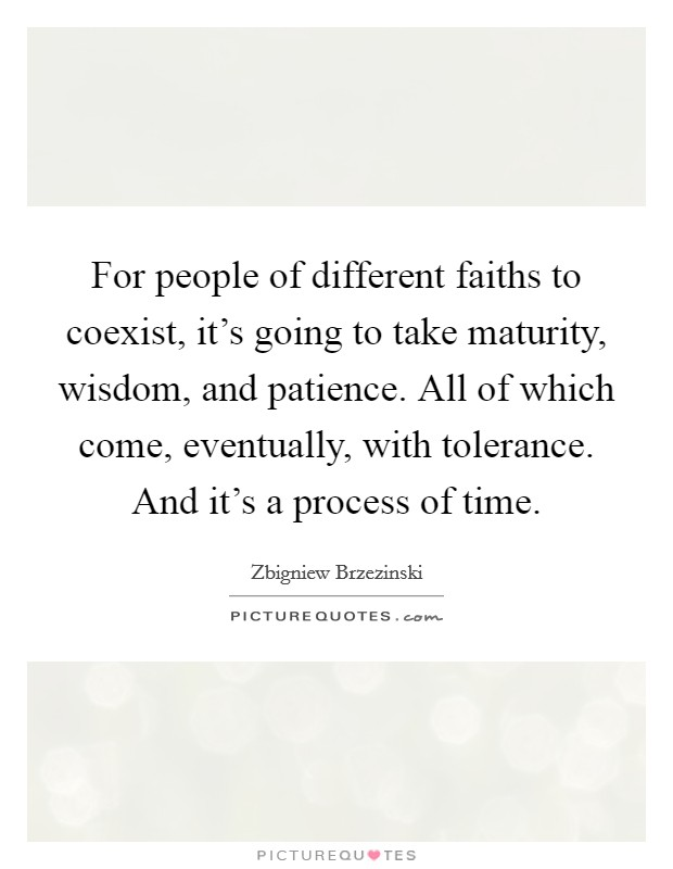For people of different faiths to coexist, it's going to take maturity, wisdom, and patience. All of which come, eventually, with tolerance. And it's a process of time Picture Quote #1