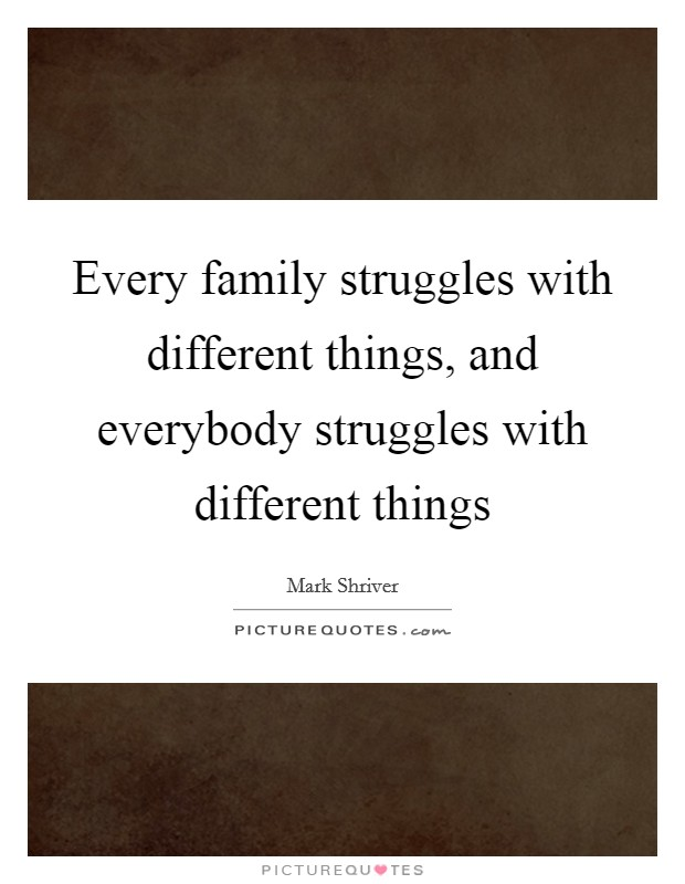 Every family struggles with different things, and everybody ...