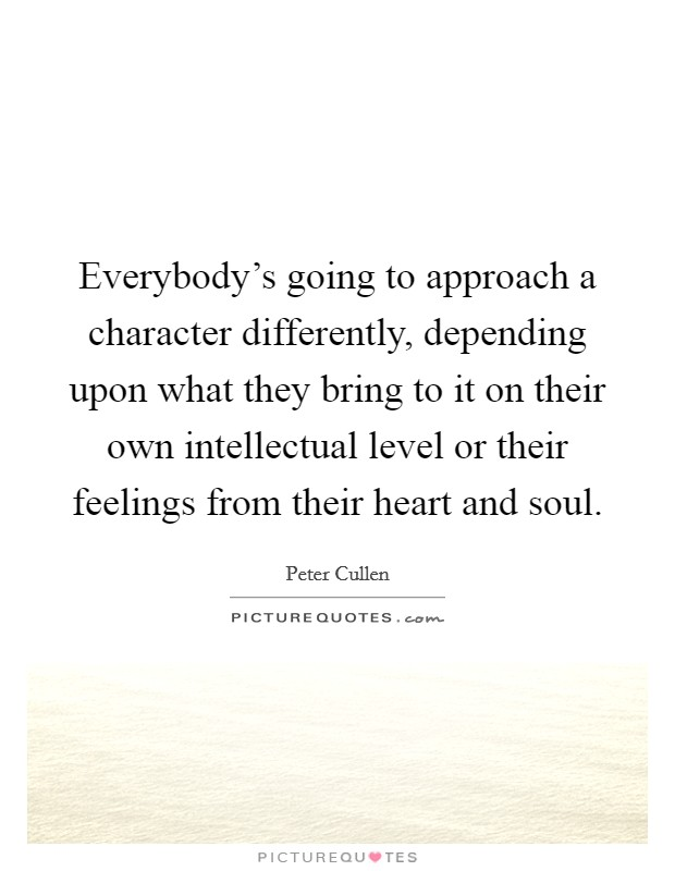 Everybody's going to approach a character differently, depending upon what they bring to it on their own intellectual level or their feelings from their heart and soul Picture Quote #1