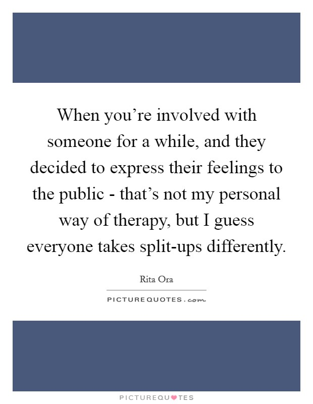 When you're involved with someone for a while, and they decided to express their feelings to the public - that's not my personal way of therapy, but I guess everyone takes split-ups differently Picture Quote #1