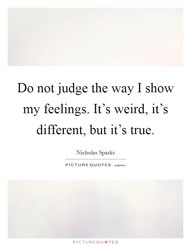Do not judge the way I show my feelings. It's weird, it's different, but it's true Picture Quote #1