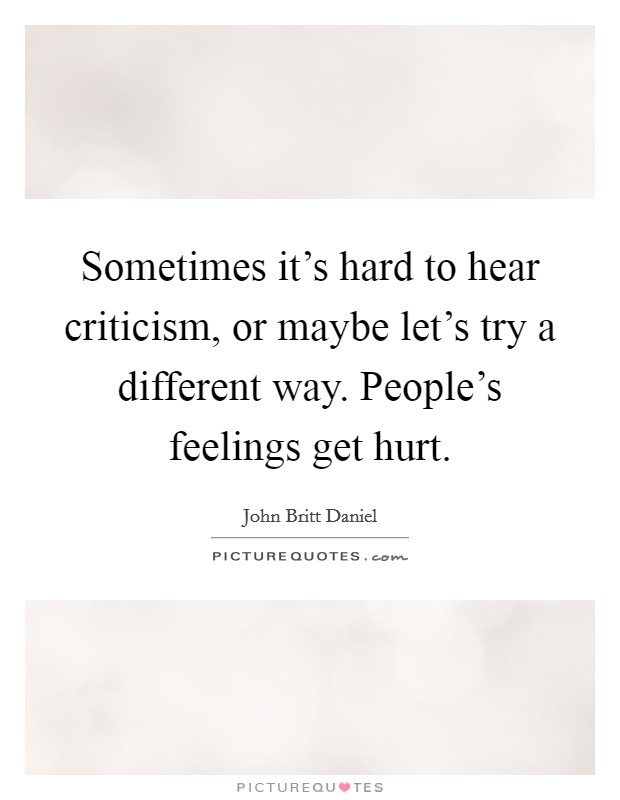 Sometimes it's hard to hear criticism, or maybe let's try a different way. People's feelings get hurt Picture Quote #1