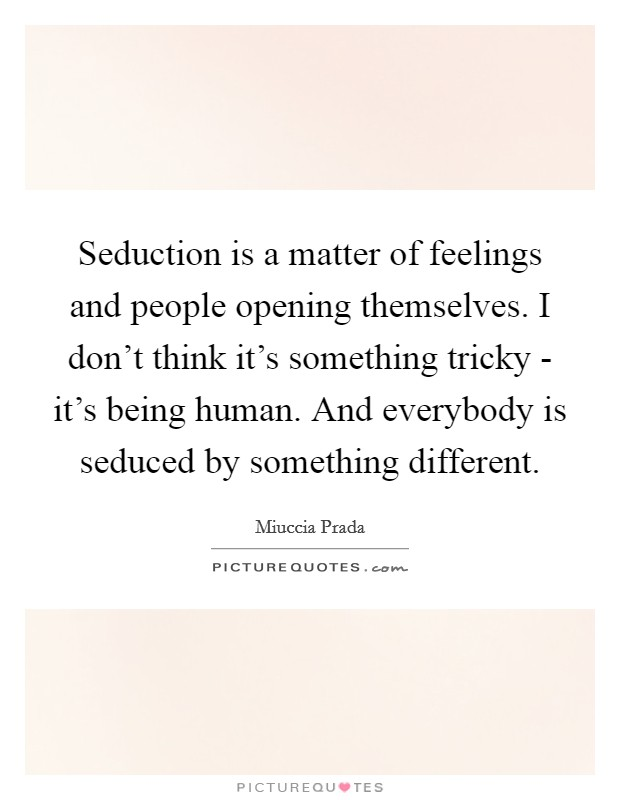 Seduction is a matter of feelings and people opening themselves. I don't think it's something tricky - it's being human. And everybody is seduced by something different Picture Quote #1