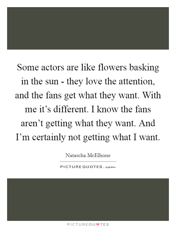 Some actors are like flowers basking in the sun - they love the attention, and the fans get what they want. With me it's different. I know the fans aren't getting what they want. And I'm certainly not getting what I want Picture Quote #1