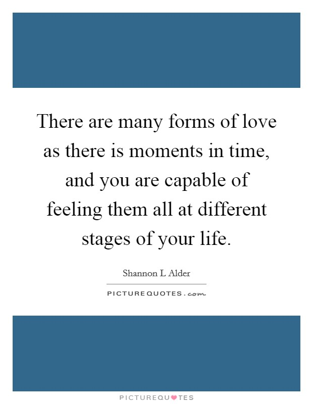 There are many forms of love as there is moments in time, and you are capable of feeling them all at different stages of your life Picture Quote #1