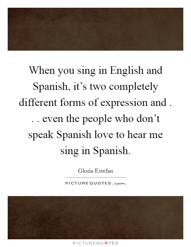 When you sing in English and Spanish, it's two completely different forms of expression and . . . even the people who don't speak Spanish love to hear me sing in Spanish Picture Quote #1