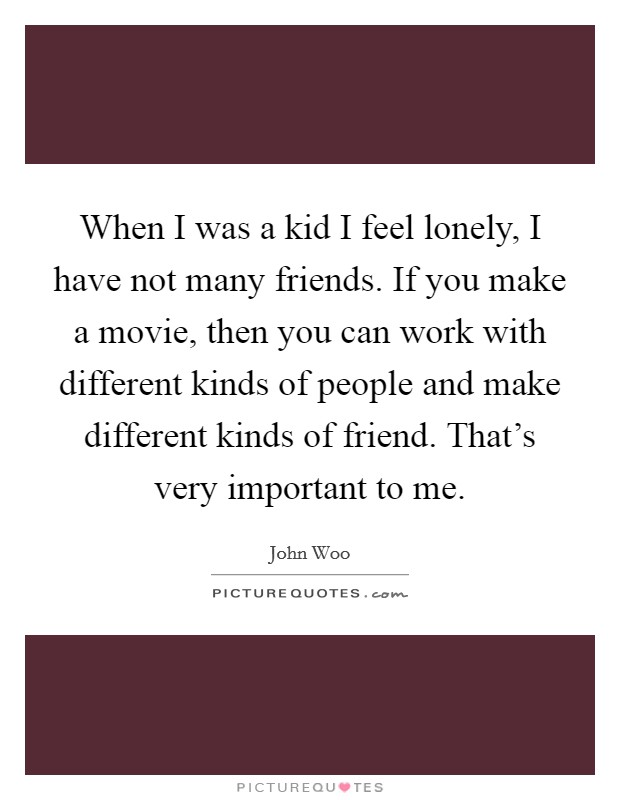 When I was a kid I feel lonely, I have not many friends. If you make a movie, then you can work with different kinds of people and make different kinds of friend. That's very important to me Picture Quote #1