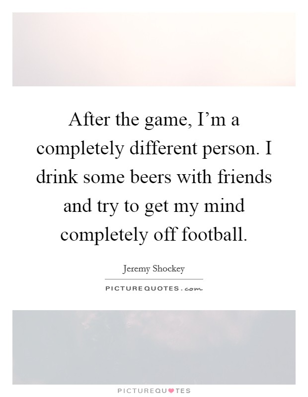 After the game, I'm a completely different person. I drink some beers with friends and try to get my mind completely off football Picture Quote #1