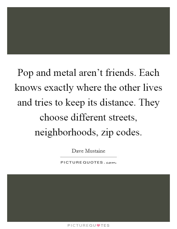 Pop and metal aren't friends. Each knows exactly where the other lives and tries to keep its distance. They choose different streets, neighborhoods, zip codes Picture Quote #1