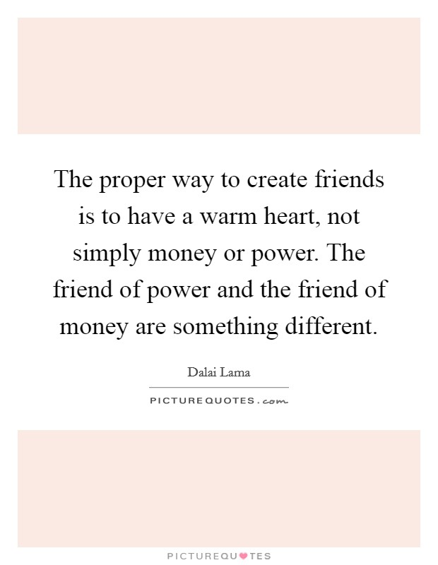 The proper way to create friends is to have a warm heart, not simply money or power. The friend of power and the friend of money are something different Picture Quote #1