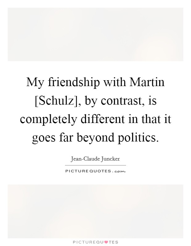 My friendship with Martin [Schulz], by contrast, is completely different in that it goes far beyond politics Picture Quote #1