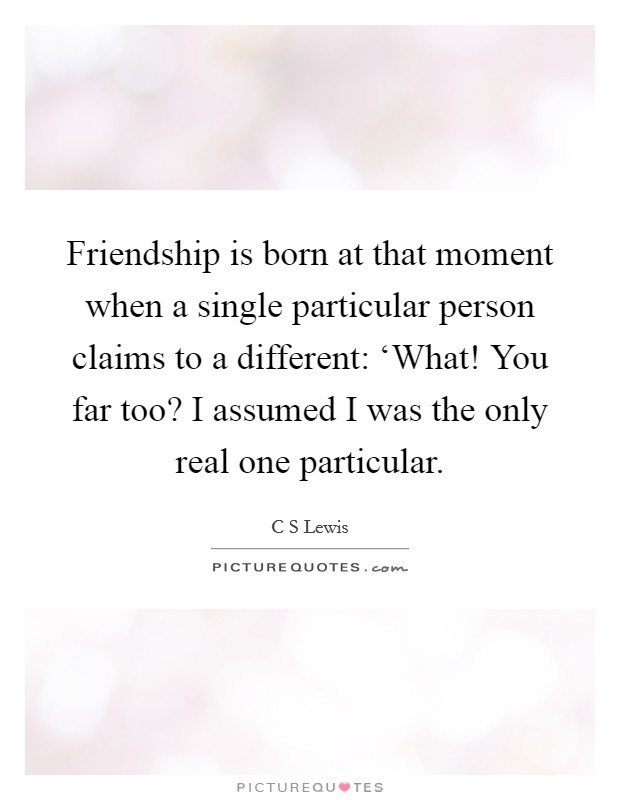 Friendship is born at that moment when a single particular person claims to a different: 'What! You far too? I assumed I was the only real one particular. Picture Quote #1
