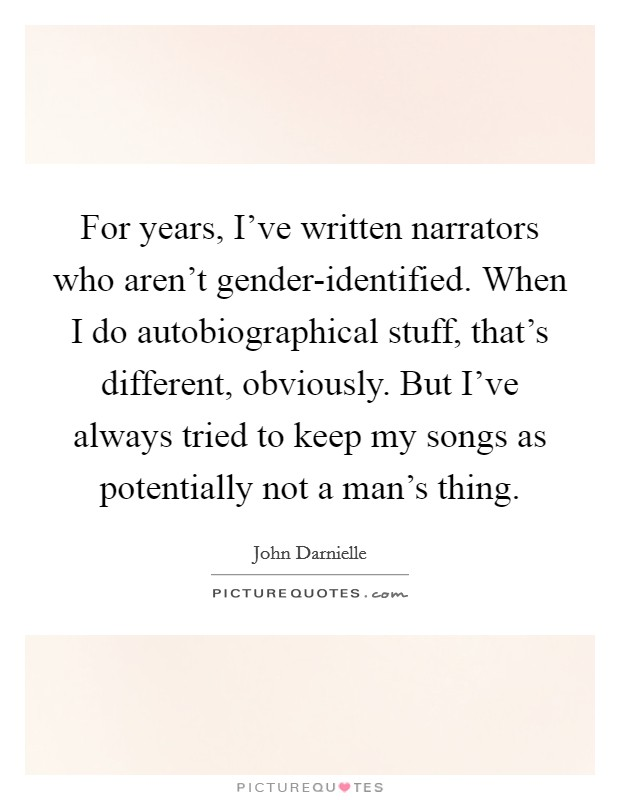 For years, I've written narrators who aren't gender-identified. When I do autobiographical stuff, that's different, obviously. But I've always tried to keep my songs as potentially not a man's thing Picture Quote #1