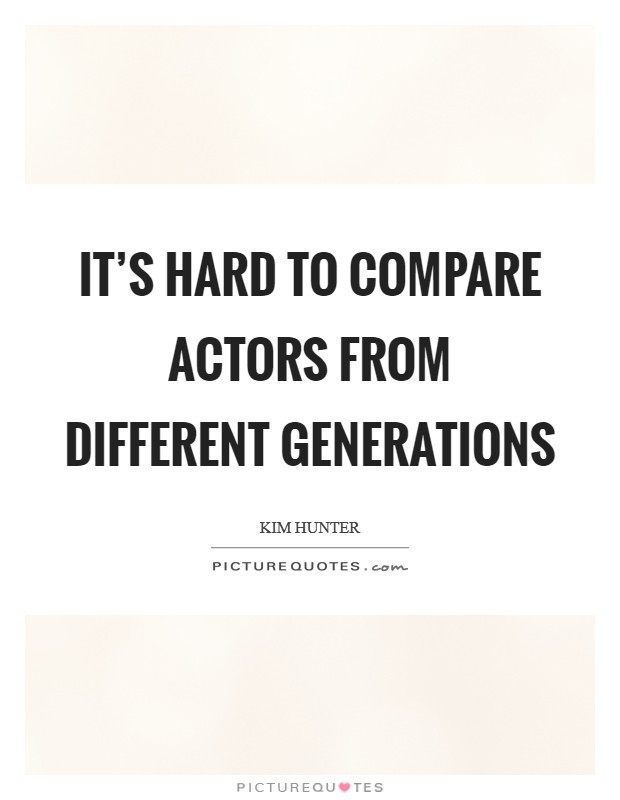It's hard to compare actors from different generations Picture Quote #1