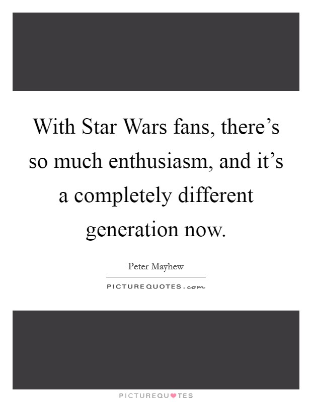 With Star Wars fans, there's so much enthusiasm, and it's a completely different generation now Picture Quote #1