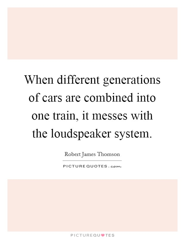 When different generations of cars are combined into one train, it messes with the loudspeaker system Picture Quote #1