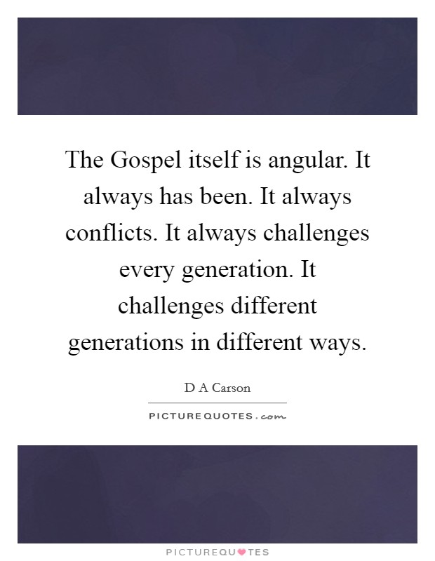 The Gospel itself is angular. It always has been. It always conflicts. It always challenges every generation. It challenges different generations in different ways Picture Quote #1