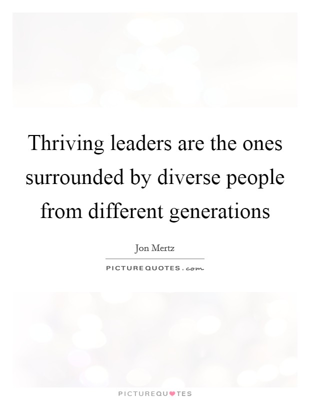 Thriving leaders are the ones surrounded by diverse people from different generations Picture Quote #1